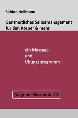 Gesundheit / Ganzheitliches Selbstmanagement für den Körper & mehr - ein Massage- und Übungsprogramm