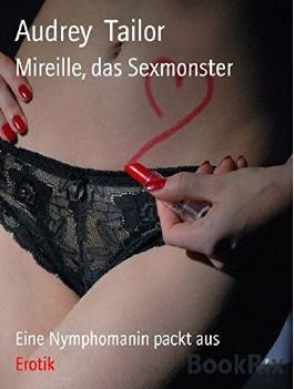 Mireille, das Sexmonster: Eine Nymphomanin packt aus