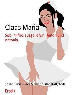 Sex- hilflos ausgeliefert. Anton und Antonia.: Sexheilung in der Nervenheilanstalt, Teil1
