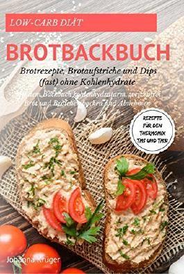 Low-Carb Diät Brotbackbuch Brotrezepte, Brotaufstriche und Dips (fast) ohne Kohlenhydrate Mit dem Backbuch: kohlenhydratarm, weizenfrei Brot und Brötchen ... Rezepte für den Thermomix TM5 und TM31