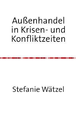 Aufsatz zu einem aktuellen wirtschaftspolitischen Thema / Außenhandel in Krisen- und Konfliktzeiten