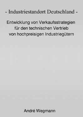Industriestandort Deutschland - Entwicklung von Verkaufsstrategien für den technischen Vertrieb von hochpreisigen Industriegütern
