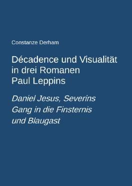 Décadence und Visualität in drei Romanen Paul Leppins: Daniel Jesus, Severins Gang in die Finsternis und Blaugast