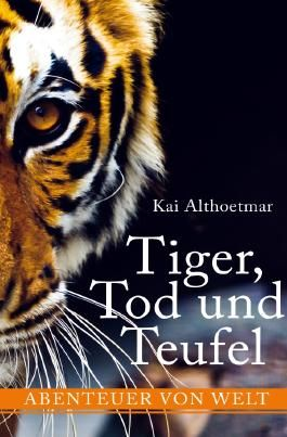Tiger, Tod und Teufel. Abenteuer von Welt