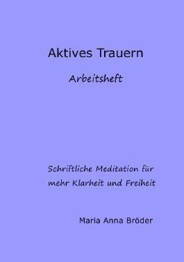 Schriftliche Meditationen für mehr Klarheit und Freiheit / Aktives Trauern