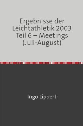 Ergebnisse der Leichtathletik 2003 Teil 6 – Meetings (Juli-August)