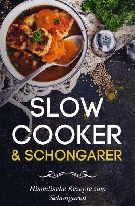 Slow Cooker Kochbuch - Slow Cooker Rezepte zum Schongaren für jeden Anlass (Frühstück, Mittag, Abend & Desserts)