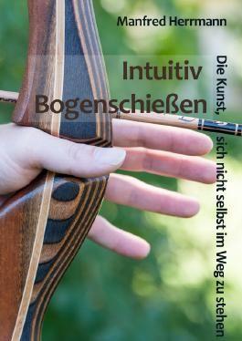 Intuitiv Bogenschießen - Die Kunst, sich nicht selbst im Weg zu stehen