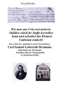 Das Leben des Apothekers und Unternehmers Carl Samuel Leberecht Hermann , Begründer der Hermania, Preußens ältester Chemiefabrik