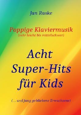 Poppige Klaviermusik (sehr leicht bis mittelschwer) - Acht Super-Hits für Kids ( ... und jung gebliebene Erwachsene)