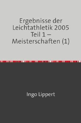 Ergebnisse der Leichtathletik 2005 Teil 1 – Meisterschaften (1)