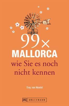 Reiseführer Mallorca: 99x Mallorca wie Sie es noch nicht kennen - mit Highlights in Palma de Mallorca und im Landesinneren. Ideal für den Mallorca Urlaub