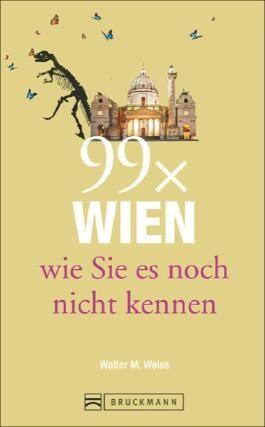 Wien Reiseführer: 99x Wien, wie Sie es noch nicht kennen. Erstaunliches und Überraschendes über Wien und Umgebung, der etwas andere Wien Stadtführer. Denn Wien ist mehr als Sissi und Schönbrunn.