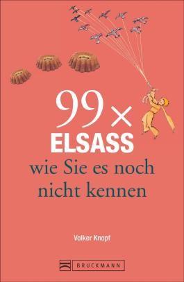 Reiseführer Elsass: 99x Elsass und Vogesen, wie Sie es noch nicht kennen. Knapp 111 Orte im Elsass enthält dieser Städteführer. Mit Unbekanntem und Überraschendem. Ein Elsass-Lesebuch.