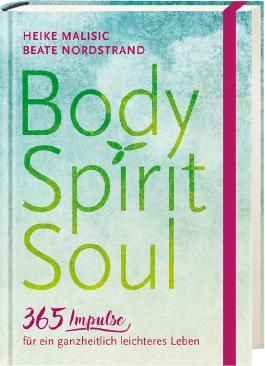 Body, Spirit, Soul - 365 Impulse für ein ganzheitlich leichteres Leben
