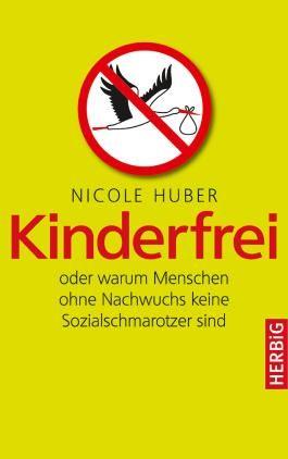 Kinderfrei: oder warum Menschen ohne Nachwuchs keine Sozialschmarotzer sind