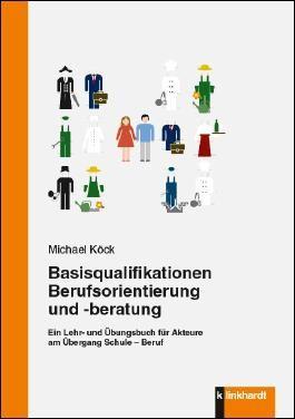 Basisqualifikationen Berufsorientierung und -beratung: Ein Lehr- und Übungsbuch für Akteure am Übergang Schule – Beruf