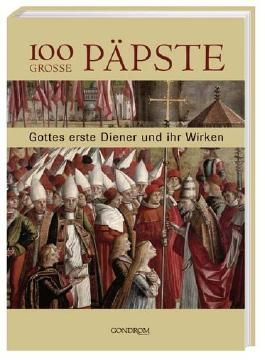 100 grosse Päpste: Gottes erste Diener und ihr Wirken