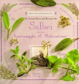 Mein Kräuterkörbchen. Salbei, Sauerampfer und Bohnenkraut. Die besten Ideen und Rezepte