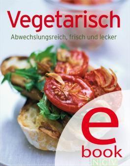 Vegetarisch: Die besten Rezepte in einem Kochbuch: Abwechslungsreich, frisch und lecker
