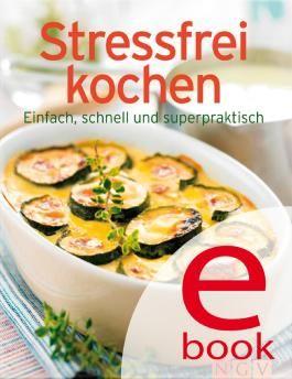 Stressfrei kochen: Die besten Rezepte in einem Kochbuch: Einfach, schnell und superpraktisch