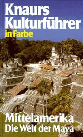 Knaurs Kulturführer in Farbe. Mittelamerika. Die Welt der Maya