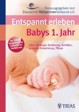 Entspannt erleben: Babys 1. Jahr: Alles Wichtige: Ernährung, Schlafen, gesunde Entwicklung, Pflege