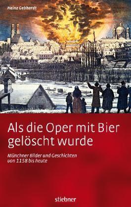 Als die Oper mit Bier gelöscht wurde - Münchner Bilder und Geschichten von 1158 bis heute