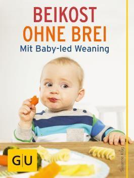 Beikost ohne Brei: Mit Baby-led Weaning zum gesunden Essverhalten (GU Einzeltitel Partnerschaft & Familie)
