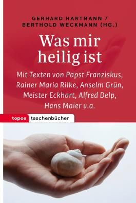 Was mir heilig ist: Mit Texten von Papst Franziskus, Rainer Maria Rilke, Anselm Grün, Meister Eckhart, Alfred Delp, Hans Maier u. a.
