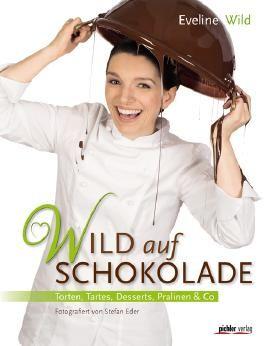 Wild auf Schokolade - Torten, Tartes, Desserts, Pralinen & Co
