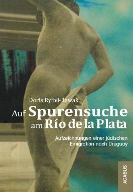 Auf Spurensuche am Río de la Plata. Aufzeichnungen einer jüdischen Emigration nach Uruguay