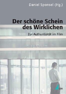 Der schöne Schein des Wirklichen: Zur Authentizität im Film (Kommunikation audiovisuell) (Kommunikation audiovisuell / Beiträge aus der Hochschule für Fernsehen und Film München)