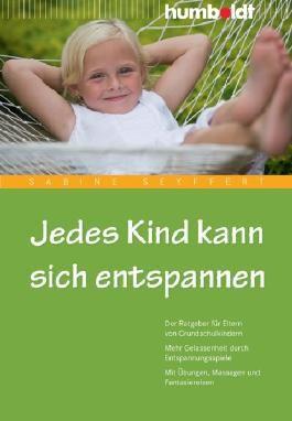 Jedes Kind kann sich entspannen: Der Ratgeber für Eltern von Grundschulkindern. Mehr Gelassenheit durch Entspannungsspiele. Mit Übungen, Massagen und Fantasiereisen
