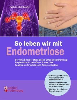 So leben wir mit Endometriose - Der Alltag mit der chronischen Unterleibserkrankung: Begleitbuch für betroffene Frauen, ihre Familien und medizinische Ansprechpartner