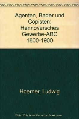 Agenten, Bader und Copisten. Hannoversches Gewerbe- ABC 1800-1900