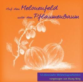 Auf dem Melonenfeld unter dem Pflaumenbaum: 12 chinesische Weisheitsgeschichten vorgetragen von Wang Ning