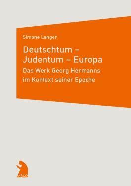Deutschtum – Judentum – Europa. Das Werk Georg Hermanns im Kontext seiner Epoche