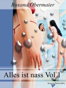 Alles ist nass Vol. 1: Eine erotische Erzählung