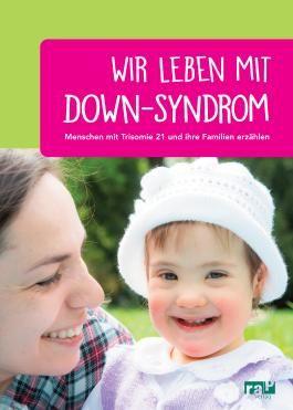 Wir leben mit Down-Syndrom: Menschen mit Trisomie 21 und ihre Familien erzählen