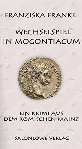 Wechselspiel in Mogontiacum: Ein Krimi aus dem römischen Mainz