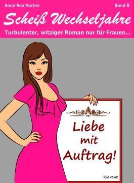 Liebe mit Auftrag! Scheiß Wechseljahre, Band 8. Turbulenter, spritziger Liebesroman nur für Frauen...