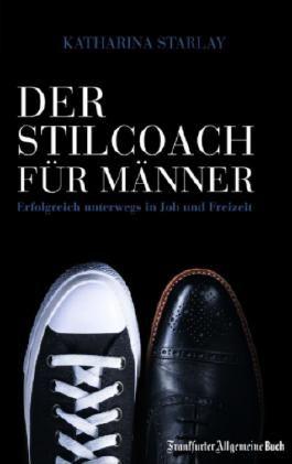 Der Stilcoach für Männer: Erfolgreich unterwegs in Job und Freizeit