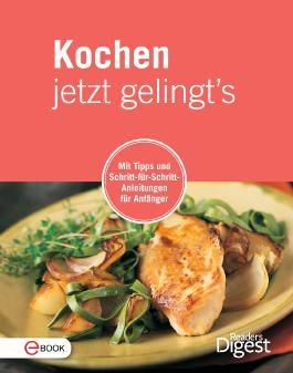 Kochen jetzt gelingt's: Mit Tipps und Schritt-für-Schritt-Anleitungen für Anfänger