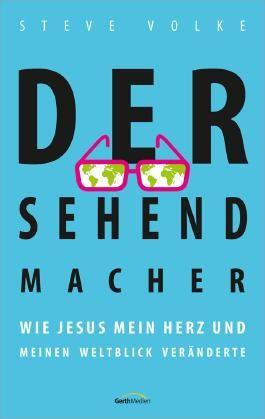 Der Sehendmacher: Wie Jesus mein Herz und meinen Weltblick veränderte.