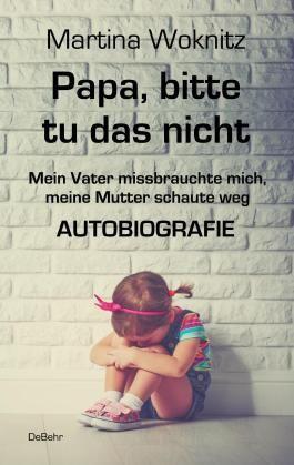 Papa, bitte tu das nicht - Mein Vater missbrauchte mich, meine Mutter schaute weg - AUTOBIOGRAFIE