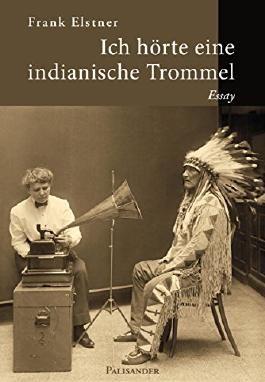 Ich hörte eine indianische Trommel: Die Ethnologin Frances Densmore als Bewahrerin indianischen Kulturgutes