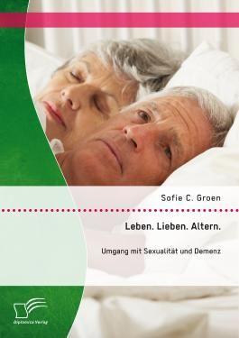 Leben. Lieben. Altern.: Umgang mit Sexualität und Demenz