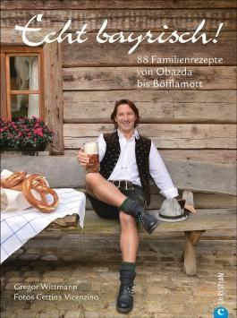 Echt bayrisch! 80 Familienrezepte von Obazda bis Böfflamott