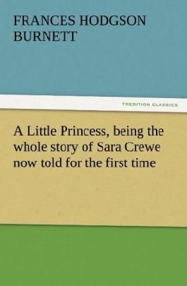A Little Princess, being the whole story of Sara Crewe now told for the first time